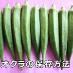 オクラの冷凍・冷蔵・常温保存方法とその期間について解説